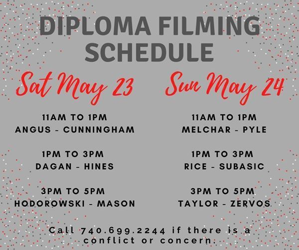 Diploma Filming Schedule Sat May 23, 11am - 1pm Angus - Cunningham. 1pm to 3pm Dagan - Hines. 3pm to 5pm Hodorowski - Mason. Sun May 24, 11am to 1pm Melchar - Pyle. 1pm to 3pm Rice to Subasic. 3pm to 5pm Taylor - Zervos. Call 740.699.2244 if there is a conflict or concern.